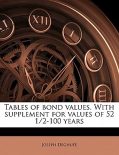 Tables of Bond Values with Supplement for Values of 52 1/2-100 Years by Joseph Deghuée (9781172290734) - PaperBack - History