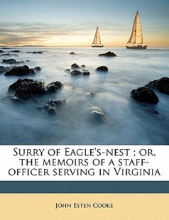Surry of Eagle's-Nest; or, the Memoirs of a Staff-Officer Serving in Virgini by John Esten Cooke (9781172291502) - PaperBack - History
