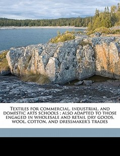 Textiles for Commercial, Industrial, and Domestic Arts Schools; Also Adapted to Those Engaged in Wholesale and Retail Dry Goods, Wool, Cotton, and Dr by William H. 1880- Dooley (9781172294336) - PaperBack - History