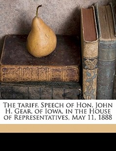 The Tariff Speech of Hon John H Gear, of Iowa, in the House of Representatives, May 11 1888 by John Henry Gear (9781172295364) - PaperBack - History