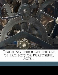 Teaching Through the Use of Projects or Purposeful Acts by Stuart A. 1874-1969 Courtis (9781172296422) - PaperBack - History
