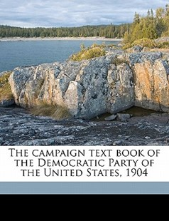 The Campaign Text Book of the Democratic Party of the United States 1904 by  (9781172296927) - PaperBack - History