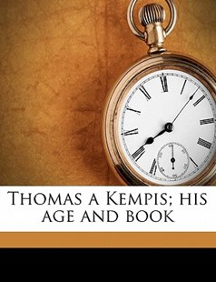 Thomas a Kempis; His Age and Book by James Edward Geoffrey De Montmorency, Jean Gerson (9781172300075) - PaperBack - History