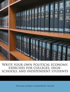 Write Your Own Political Economy, Exercises for Colleges, High-Schools, and Independent Students by William George Langworthy Taylor (9781172301973) - PaperBack - History