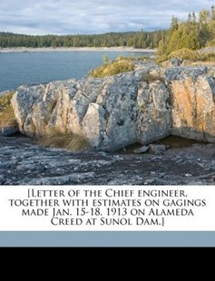 [letter of the Chief Engineer, Together with Estimates on Gagings Made Jan. 15-18, 1913 on Alameda Creed at Sunol Dam.] by Spring Valley Water Company (9781172302840) - PaperBack - History