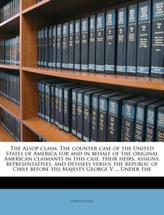 The Alsop Claim. the Counter Case of the United States of America for and in Behalf of the Original American Claimants in This Case, Their Heirs, Assigns, Representatives, and Devisees Versus the Republic of Chile Before His Majesty George V ... Unde by United States (9781172305018) - PaperBack - History