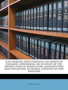 A Six Months Tour Through the North of England, Containing, an Account of the Present State of Agriculture, Manufactures and Population, in Several Co by Arthur Young (9781172305322) - PaperBack - History