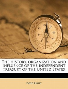 The History, Organization and Influence of the Independent Treasury of the United States by David Kinley (9781172308002) - PaperBack - History