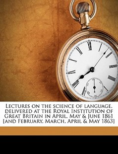 Lectures on the Science of Language, Delivered at the Royal Institution of Great Britain in April, May and June 1861 [and February, March, April and Ma by F. Max Müller (9781172315062) - PaperBack - History