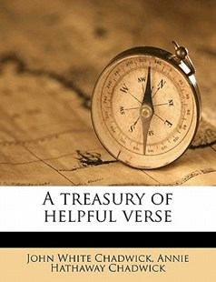 A Treasury of Helpful Verse by John White Chadwick, Annie Hathaway Chadwick (9781172315543) - PaperBack - History