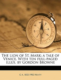 The Lion of St. Mark; A Tale of Venice. with Ten Full-Paged Illus. by Gordon Browne by G a 1832-1902 Henty (9781172318056) - PaperBack - History