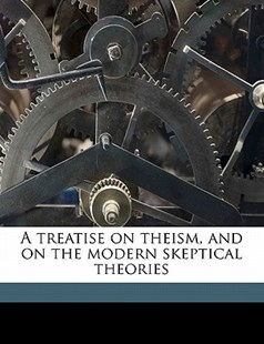 A Treatise on Theism, and on the Modern Skeptical Theories by Francis Wharton (9781172318292) - PaperBack - History Latin America