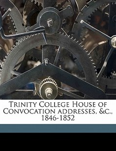 Trinity College House of Convocation Addresses, and C , 1846-1852 by Anonymous (9781172319787) - PaperBack - History