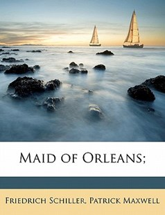 Maid of Orleans; by Friedrich Schiller, Patrick Maxwell (9781172327256) - PaperBack - History