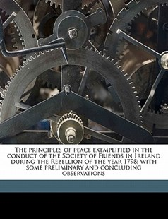 The Principles of Peace Exemplified in the Conduct of the Society of Friends in Ireland During the Rebellion of the Year 1798; with Some Preliminary by Thomas Hancock (9781172328758) - PaperBack - History
