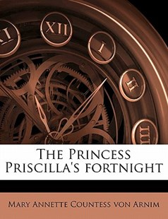 The Princess Priscilla's Fortnight by Mary Annette Countess Von Arnim (9781172330409) - PaperBack - History