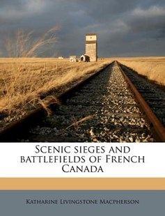 Scenic Sieges and Battlefields of French Canad by Katharine Livingstone MacPherson (9781172331017) - PaperBack - History
