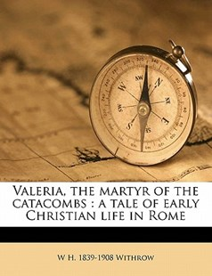 Valeria, the Martyr of the Catacombs by W. H. 1839-1908 Withrow (9781172332472) - PaperBack - History