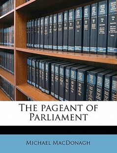 The Pageant of Parliament by Michael MacDonagh (9781172333295) - PaperBack - History