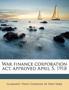 War Finance Corporation Act, Approved April 5 1918 by  (9781172334483) - PaperBack - History