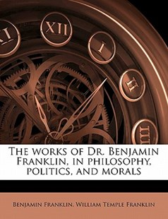 The Works of Dr Benjamin Franklin, in Philosophy, Politics, and Morals by Benjamin Franklin, William Temple Franklin (9781172334940) - PaperBack - History
