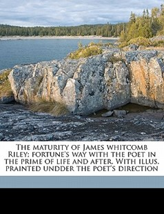 The Maturity of James Whitcomb Riley; Fortune's Way with the Poet in the Prime of Life and after with Illus Prainted Undder the Poet's Direction by Marcus Dickey (9781172339358) - PaperBack - History