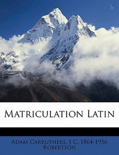 Matriculation Latin by Adam Carruthers, J. C. 1864-1956 Robertson (9781172339730) - PaperBack - History