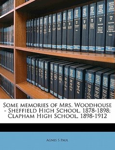 Some Memories of Mrs. Woodhouse - Sheffield High School, 1878-1898; Clapham High School, 1898-1912 by Agnes S Paul (9781172341795) - PaperBack - History