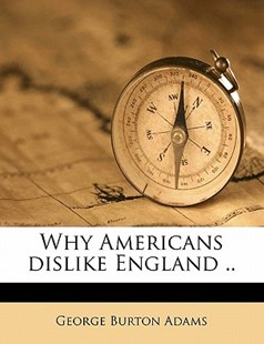 Why Americans Dislike England by George Burton Adams (9781172346066) - PaperBack - History