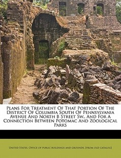 Plans for Treatment of That Portion of the District of Columbia South of Pennsylvania Avenue and North B Street Sw. , and for A Connection Between Potomac and Zoological Parks by  (9781172482788) - PaperBack - History