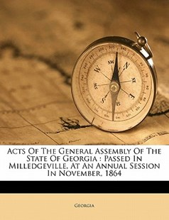 Acts of the General Assembly of the State of Georgia : Passed in Milledgeville, at an Annual Session in November 1864 by Georgia (9781172483358) - PaperBack - History