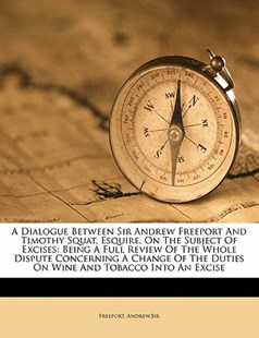 A Dialogue Between Sir Andrew Freeport and Timothy Squat, Esquire, on the Subject of Excises: Being A Full Review of the Whole Dispute Concerning A Change of the Duties on Wine and Tobacco into an Excise by Freeport,, Freeport Andrew,Sir (9781172484898) - PaperBack - History