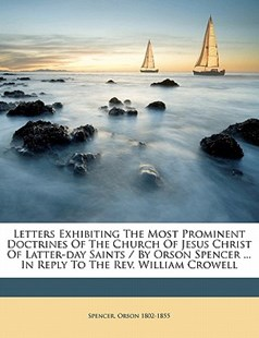 Letters Exhibiting the Most Prominent Doctrines of the Church of Jesus Christ of Latter-day Saints / by Orson Spencer ... in Reply to the Rev. William Crowell by  (9781172485987) - PaperBack - History
