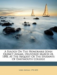 A Eulogy on the Honorable John Quincy Adams, Delivered March 24, 1848, at the Request of the Students of Dartmouth College by  (9781172491049) - PaperBack - History
