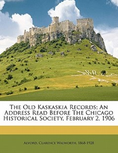The Old Kaskaskia Records; an Address Read Before the Chicago Historical Society, February 2 1906 by  (9781172497249) - PaperBack - History