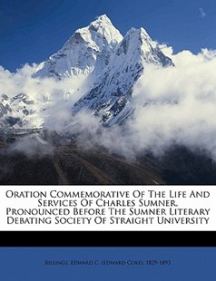 Oration Commemorative of the Life and Services of Charles Sumner, Pronounced Before the Sumner Literary Debating Society of Straight University by  (9781172499922) - PaperBack - History