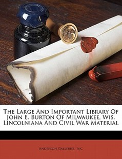 The Large and Important Library of John E. Burton of Milwaukee, Wis. Lincolniana and Civil War Material by Anderson Galleries Inc (9781172503322) - PaperBack - History