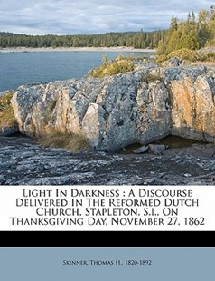 Light in Darkness : A Discourse Delivered in the Reformed Dutch Church, Stapleton, S. I. , on Thanksgiving Day, November 27 1862 by  (9781172503957) - PaperBack - History