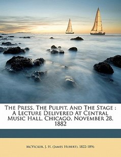 The Press, the Pulpit, and the Stage : A Lecture Delivered at Central Music Hall, Chicago, November 28 1882 by  (9781172508129) - PaperBack - History