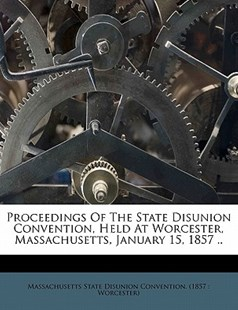 Proceedings of the State Disunion Convention, Held at Worcester, Massachusetts, January 15, 1857 . . by  (9781172508754) - PaperBack - History