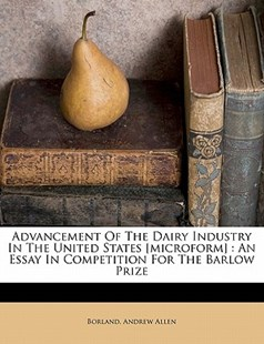 Advancement of the Dairy Industry in the United States [microform] : an Essay in Competition for the Barlow Prize by Andrew, Borland, Andrew Allen (9781172508853) - PaperBack - History