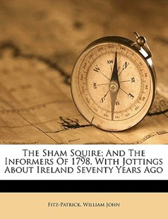 The Sham Squire; and the Informers of 1798, with Jottings about Ireland Seventy Years Ago by William, Fitz-Patrick, William John (9781172509072) - PaperBack - History