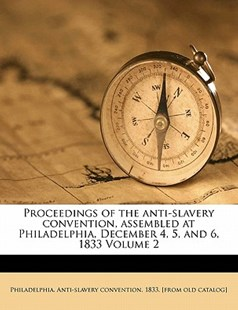 Proceedings of the anti-slavery convention, assembled at Philadelphia, December 4, 5, and 6, 1833 Volume 2 by  (9781172509119) - PaperBack - History