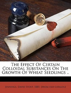 The Effect of Certain Colloidal Substances on the Growth of Wheat Seedlings .. by David Stout 1885- [from Old C Jennings (9781172510474) - PaperBack - History
