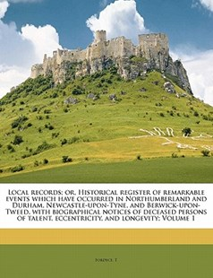 Local records; or, Historical register of remarkable events which have occurred in Northumberland and Durham, Newcastle-upon-Tyne, and Berwick-upon-Tweed, with biographical notices of deceased persons of talent, eccentricity, and longevity; Volume 1 by Fordyce T (9781172511860) - PaperBack - History