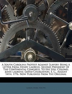 A South Carolina Protest Against Slavery: Being A Letter from Henry Laurens, Second President of the Continental Congress, to His Son, Colonel John Laurens; Dated Charleston, S. C. , August 14th, 1776. Now Published from the Original by  (9781172515363) - PaperBack - History