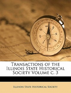 Transactions of the Illinois State Historical Society Volume C. 3 by  (9781172515561) - PaperBack - History