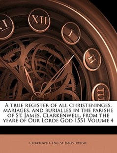 A true register of all christeninges, mariages, and burialles in the parishe of St. James, Clarkenwell, from the yeare of Our Lorde God 1551 Volume 4 by  (9781172515998) - PaperBack - History
