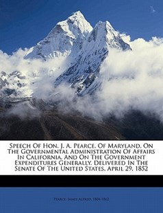 Speech of Hon. J. A. Pearce, of Maryland, on the Governmental Administration of Affairs in California, and on the Government Expenditures Generally. Delivered in the Senate of the United States, April 29 1852 by  (9781172516353) - PaperBack - History