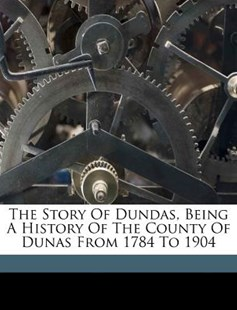The Story of Dundas, Being A History of the County of Dunas from 1784 To 1904 by  (9781172521456) - PaperBack - History